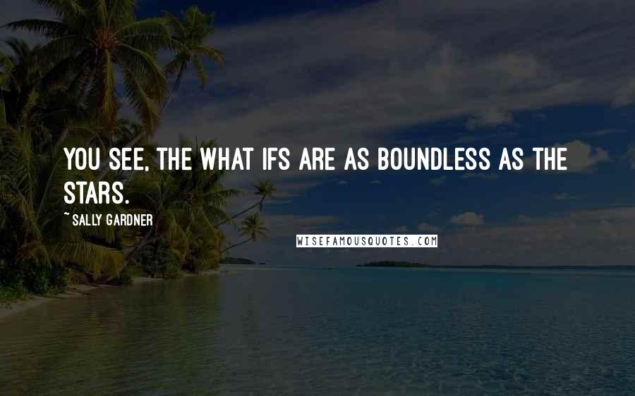 Sally Gardner quotes: You see, the what ifs are as boundless as the stars.
