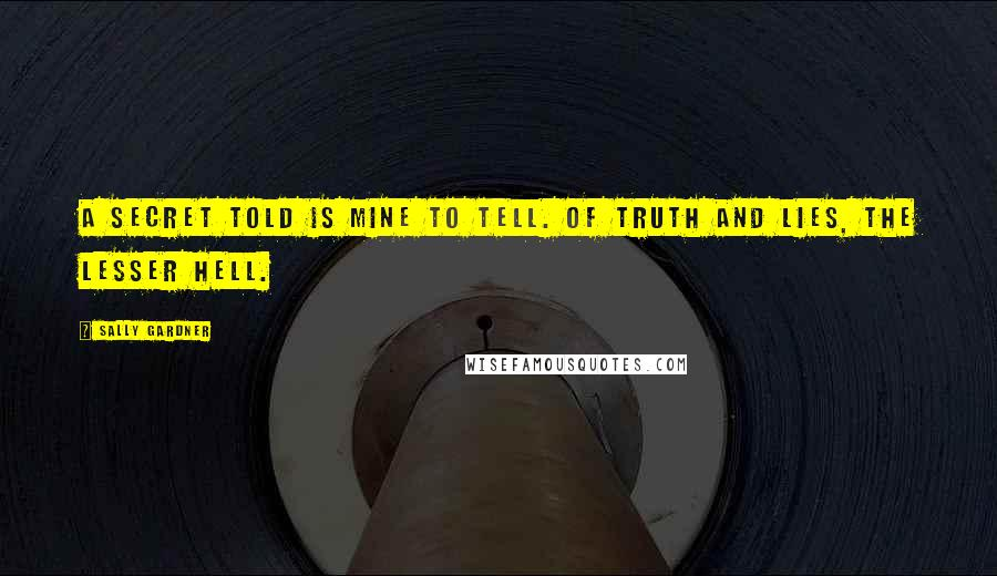 Sally Gardner quotes: A secret told is mine to tell. Of truth and lies, the lesser hell.