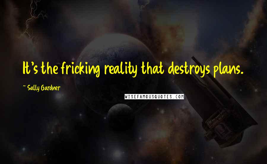 Sally Gardner quotes: It's the fricking reality that destroys plans.