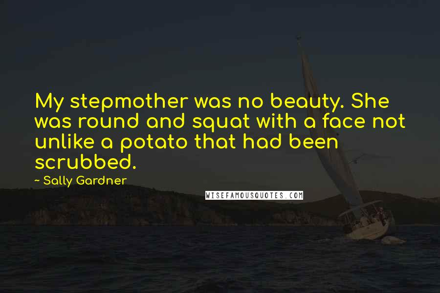 Sally Gardner quotes: My stepmother was no beauty. She was round and squat with a face not unlike a potato that had been scrubbed.