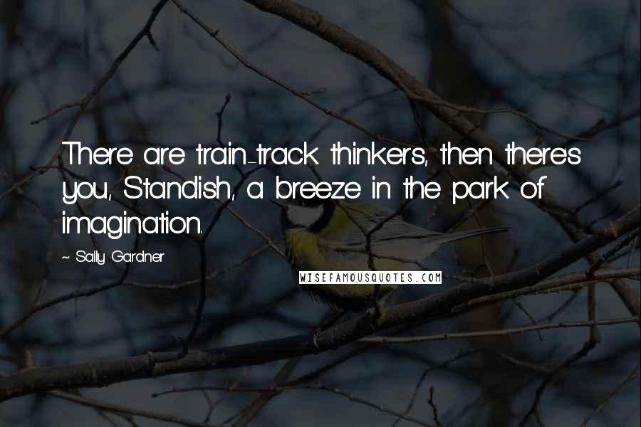 Sally Gardner quotes: There are train-track thinkers, then there's you, Standish, a breeze in the park of imagination.