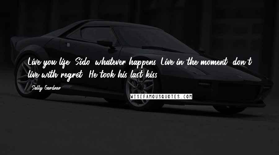 Sally Gardner quotes: Live you life, Sido, whatever happens. Live in the moment, don't live with regret.' He took his last kiss.