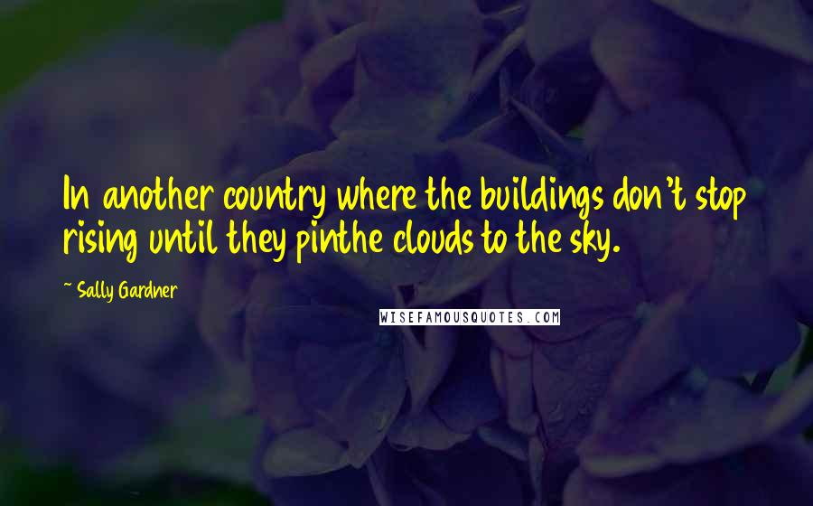 Sally Gardner quotes: In another country where the buildings don't stop rising until they pinthe clouds to the sky.