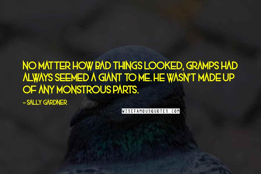 Sally Gardner quotes: No matter how bad things looked, Gramps had always seemed a giant to me. He wasn't made up of any monstrous parts.
