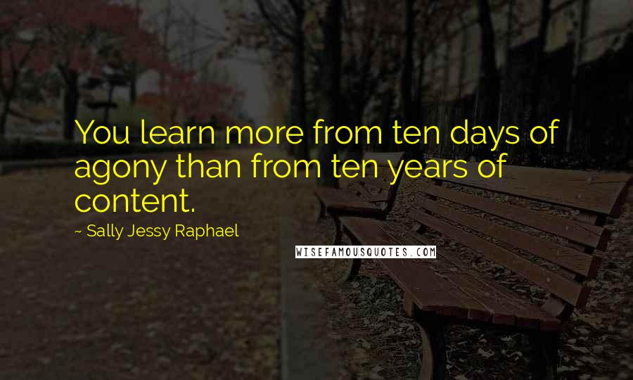 Sally Jessy Raphael quotes: You learn more from ten days of agony than from ten years of content.