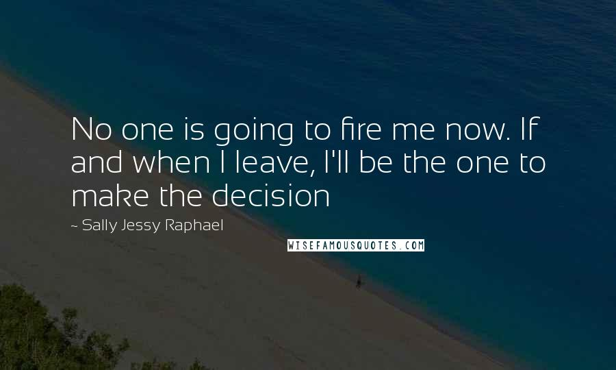 Sally Jessy Raphael quotes: No one is going to fire me now. If and when I leave, I'll be the one to make the decision