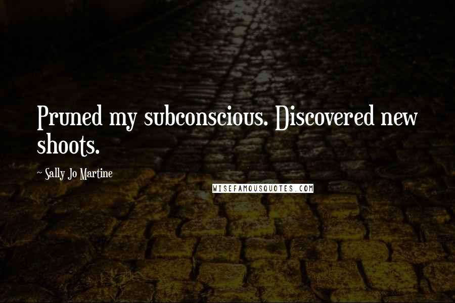 Sally Jo Martine quotes: Pruned my subconscious. Discovered new shoots.