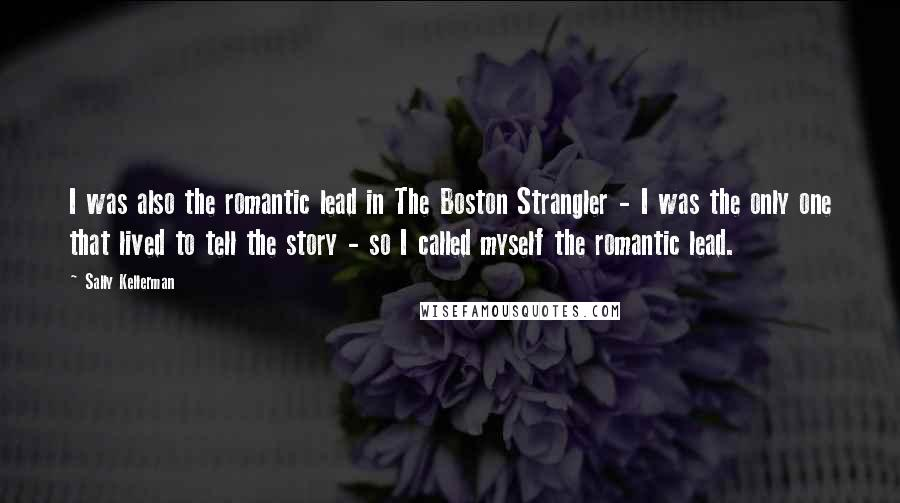 Sally Kellerman quotes: I was also the romantic lead in The Boston Strangler - I was the only one that lived to tell the story - so I called myself the romantic lead.