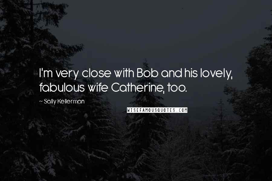 Sally Kellerman quotes: I'm very close with Bob and his lovely, fabulous wife Catherine, too.