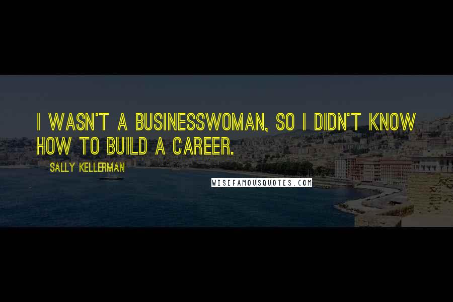 Sally Kellerman quotes: I wasn't a businesswoman, so I didn't know how to build a career.