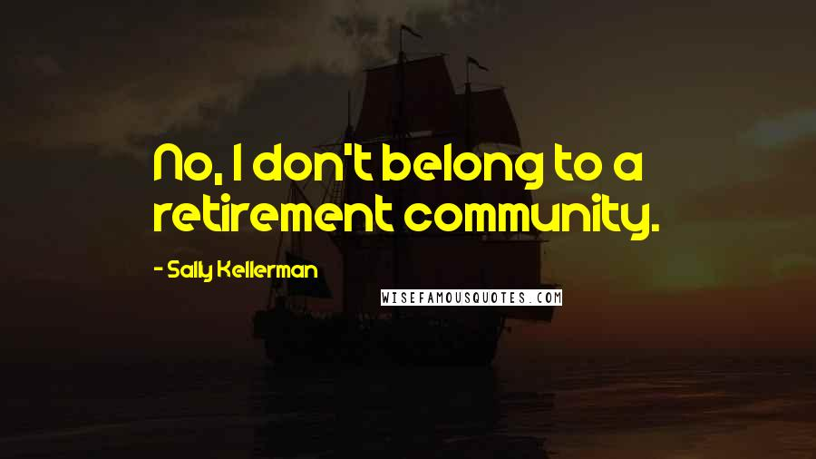 Sally Kellerman quotes: No, I don't belong to a retirement community.