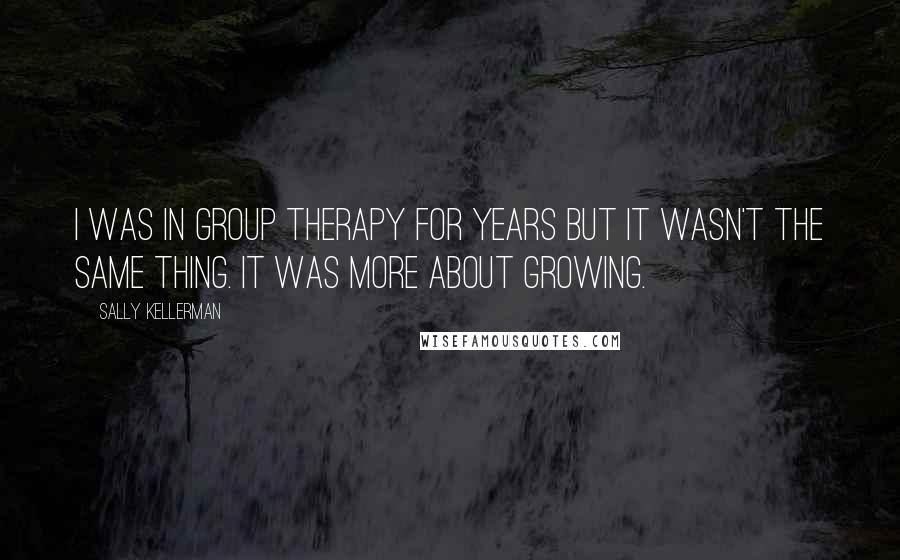 Sally Kellerman quotes: I was in group therapy for years but it wasn't the same thing. It was more about growing.