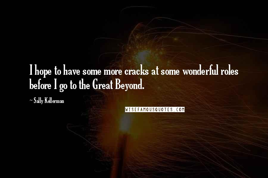 Sally Kellerman quotes: I hope to have some more cracks at some wonderful roles before I go to the Great Beyond.