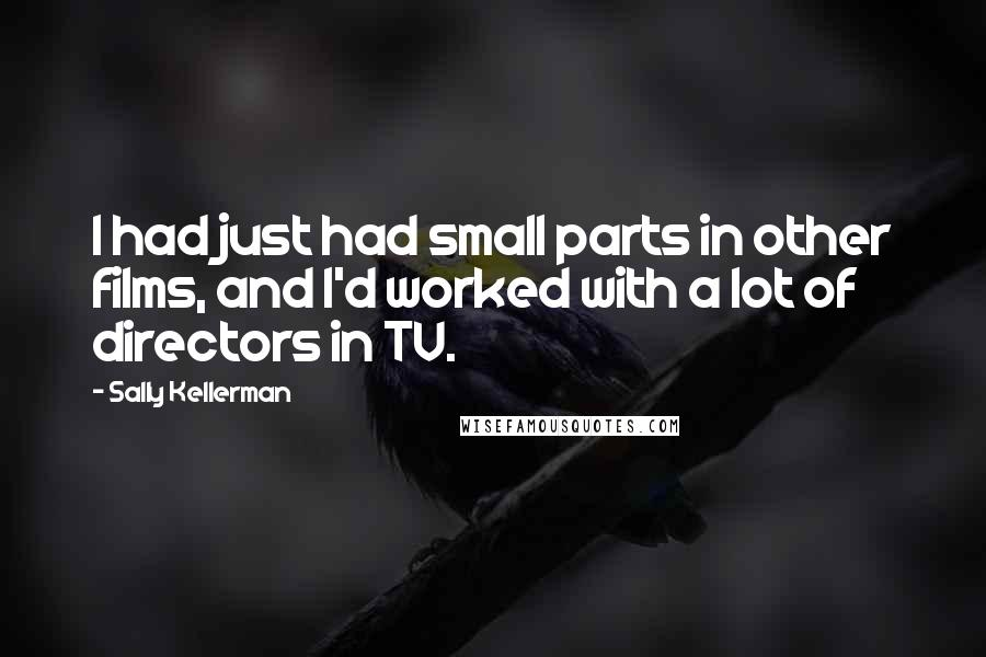 Sally Kellerman quotes: I had just had small parts in other films, and I'd worked with a lot of directors in TV.