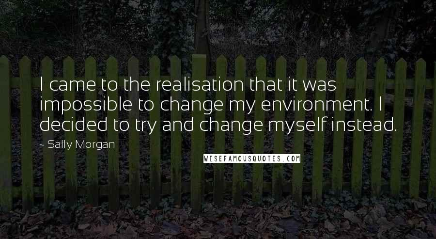 Sally Morgan quotes: I came to the realisation that it was impossible to change my environment. I decided to try and change myself instead.