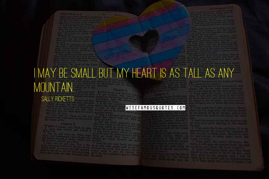 Sally Ricketts quotes: I may be small but my heart is as tall as any mountain.