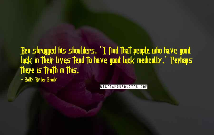"""Sally Ryder Brady quotes: Ben shrugged his shoulders. """"I find that people who have good luck in their lives tend to have good luck medically."""" Perhaps there is truth in this."""