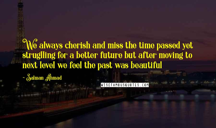 Salman Ahmad quotes: We always cherish and miss the time passed yet struglling for a better future but after moving to next level we feel the past was beautiful
