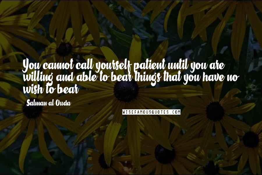 Salman Al-Ouda quotes: You cannot call yourself patient until you are willing and able to bear things that you have no wish to bear.