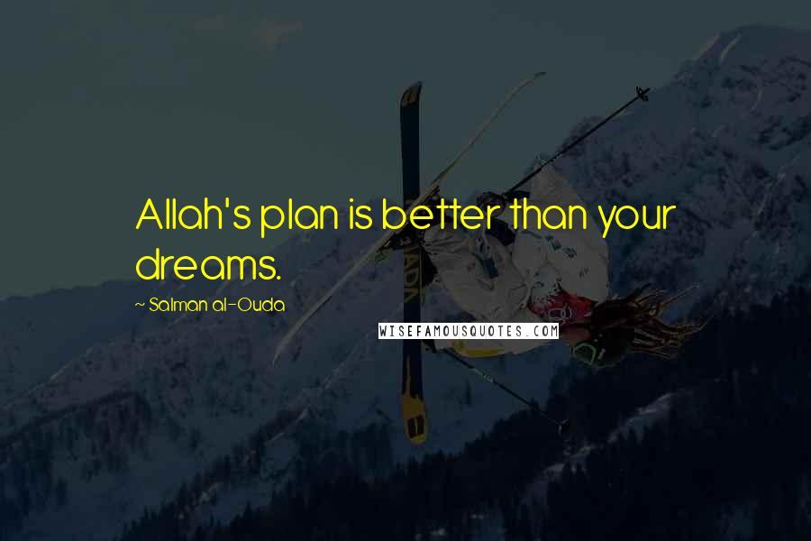 Salman Al-Ouda quotes: Allah's plan is better than your dreams.