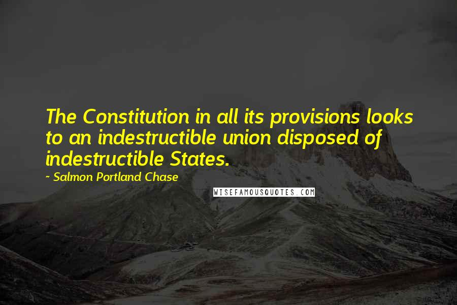 Salmon Portland Chase quotes: The Constitution in all its provisions looks to an indestructible union disposed of indestructible States.