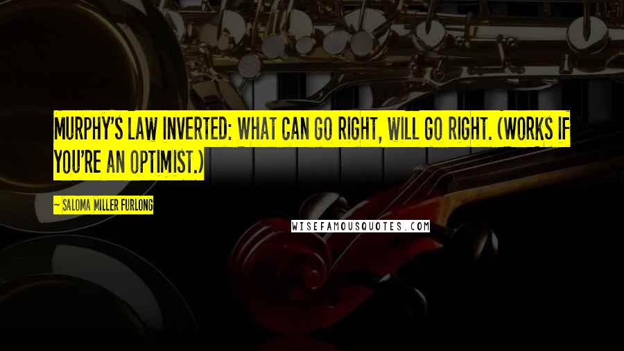 Saloma Miller Furlong quotes: Murphy's law inverted: What can go right, will go right. (Works if you're an optimist.)