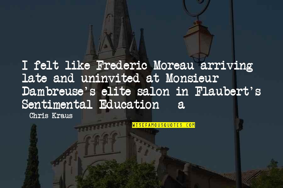 Salon Quotes By Chris Kraus: I felt like Frederic Moreau arriving late and