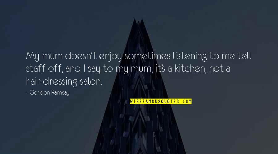Salon Quotes By Gordon Ramsay: My mum doesn't enjoy sometimes listening to me