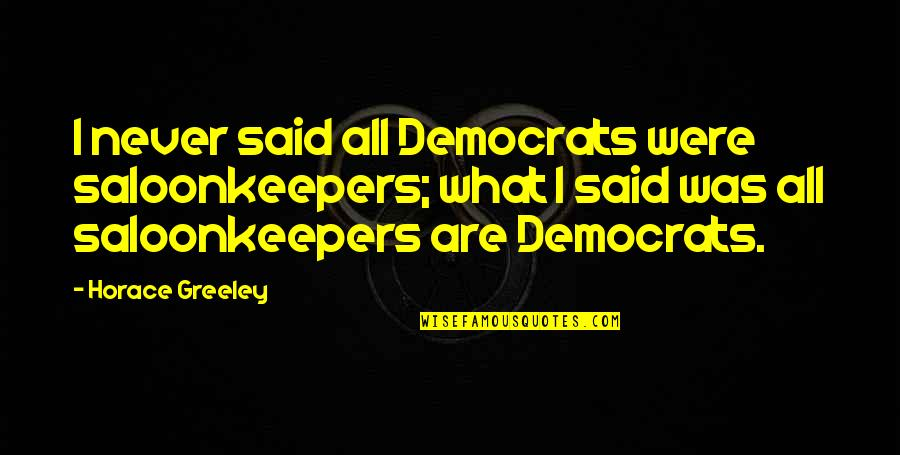 Saloonkeepers Quotes By Horace Greeley: I never said all Democrats were saloonkeepers; what