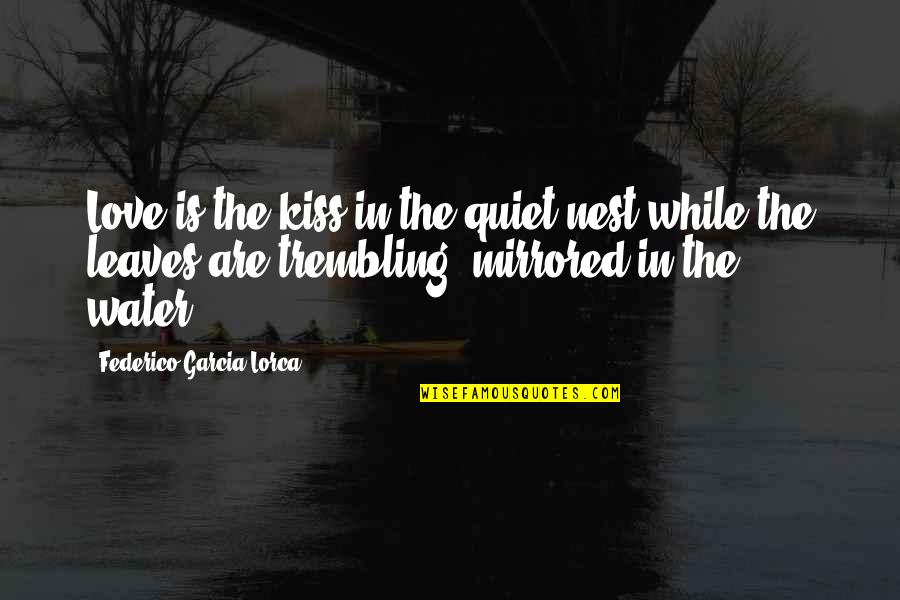 Salpetriere Quotes By Federico Garcia Lorca: Love is the kiss in the quiet nest