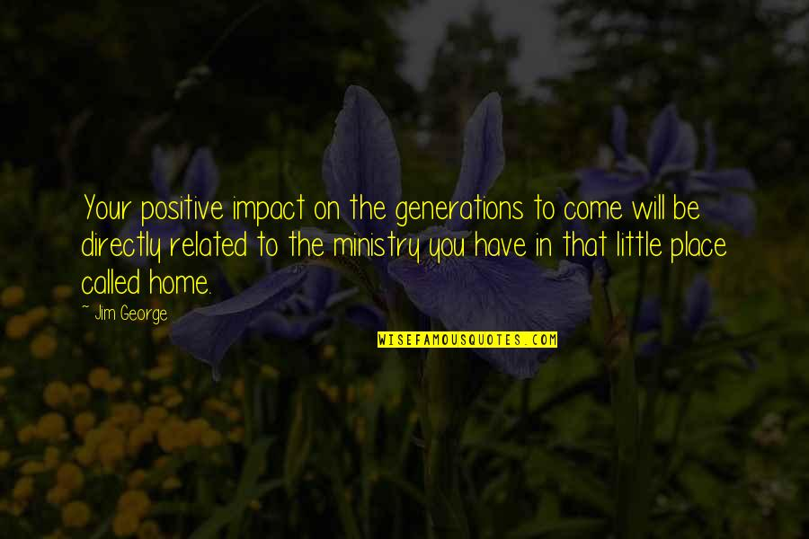 Salpetriere Quotes By Jim George: Your positive impact on the generations to come