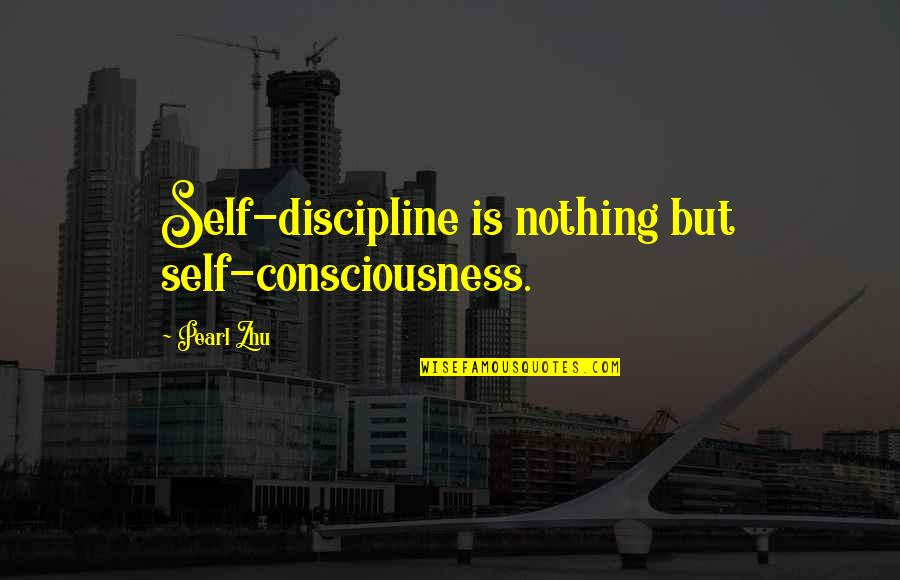 Salpetriere Quotes By Pearl Zhu: Self-discipline is nothing but self-consciousness.