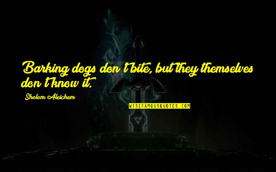 Salpetriere Quotes By Sholom Aleichem: Barking dogs don't bite, but they themselves don't