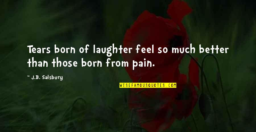 Salsbury Quotes By J.B. Salsbury: Tears born of laughter feel so much better