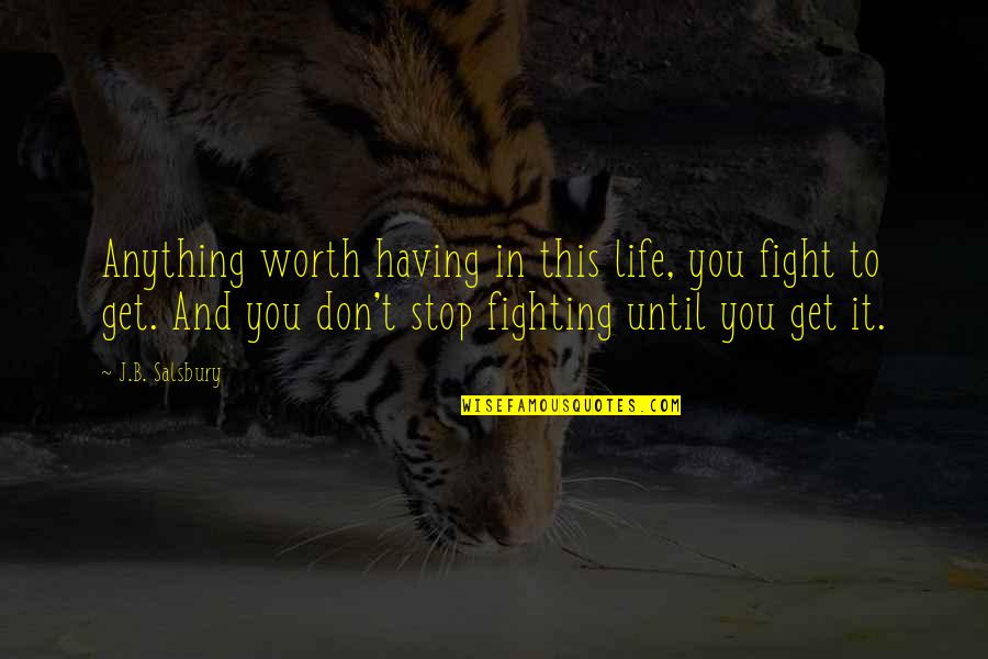 Salsbury Quotes By J.B. Salsbury: Anything worth having in this life, you fight