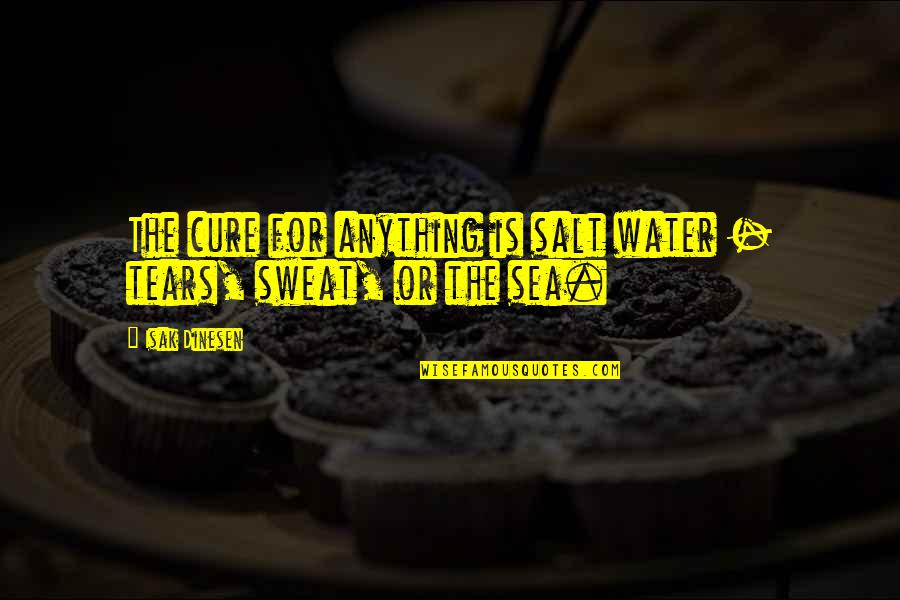 Salt Water Quotes By Isak Dinesen: The cure for anything is salt water -
