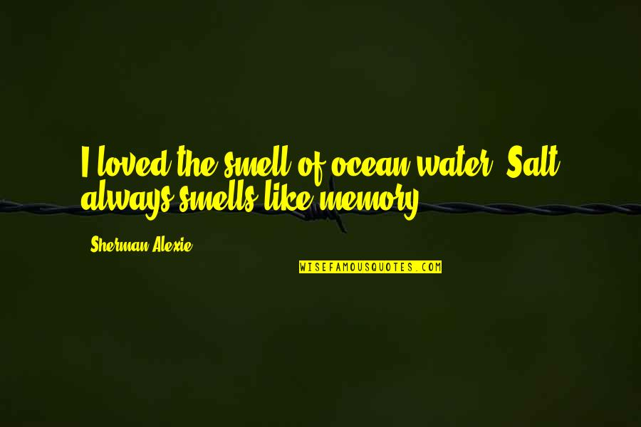 Salt Water Quotes By Sherman Alexie: I loved the smell of ocean water. Salt