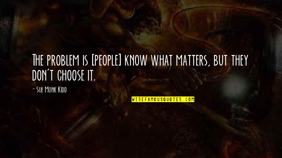 Salute Your Shorts Quotes By Sue Monk Kidd: The problem is [people] know what matters, but