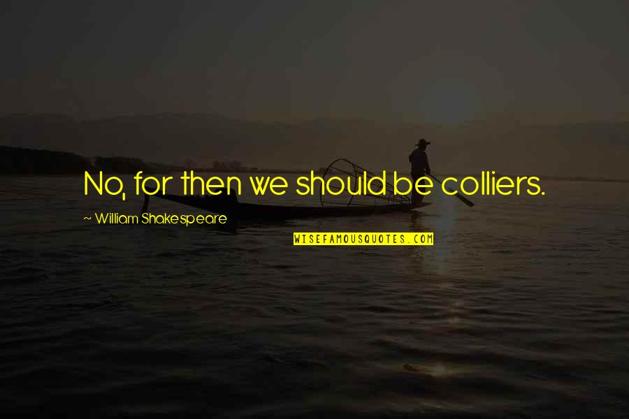 Salute Your Shorts Quotes By William Shakespeare: No, for then we should be colliers.