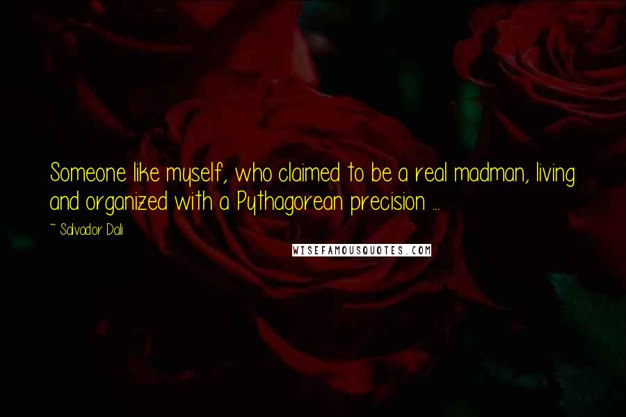 Salvador Dali quotes: Someone like myself, who claimed to be a real madman, living and organized with a Pythagorean precision ...