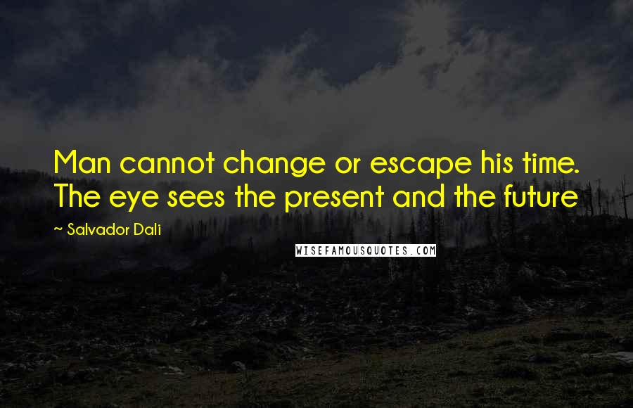 Salvador Dali quotes: Man cannot change or escape his time. The eye sees the present and the future