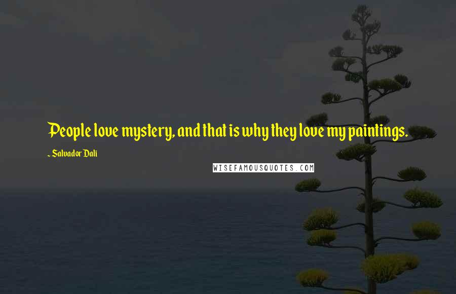 Salvador Dali quotes: People love mystery, and that is why they love my paintings.