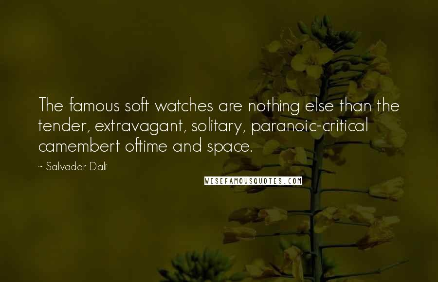 Salvador Dali quotes: The famous soft watches are nothing else than the tender, extravagant, solitary, paranoic-critical camembert oftime and space.