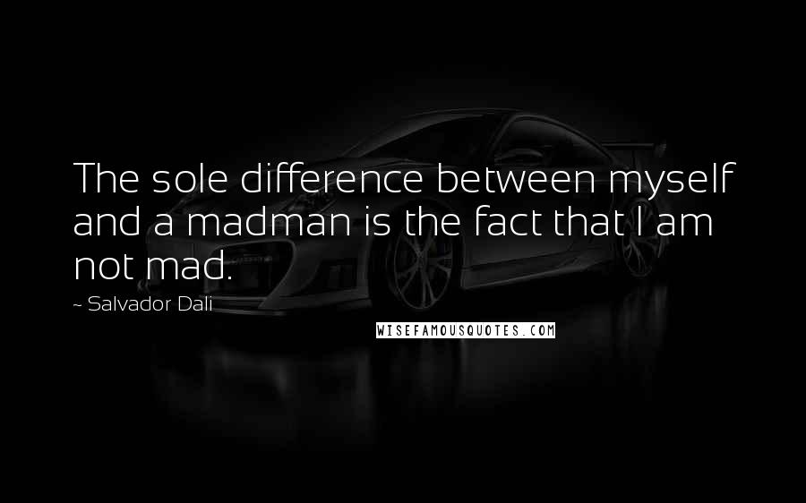 Salvador Dali quotes: The sole difference between myself and a madman is the fact that I am not mad.