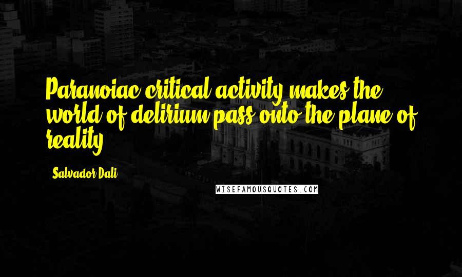Salvador Dali quotes: Paranoiac-critical activity makes the world of delirium pass onto the plane of reality ...