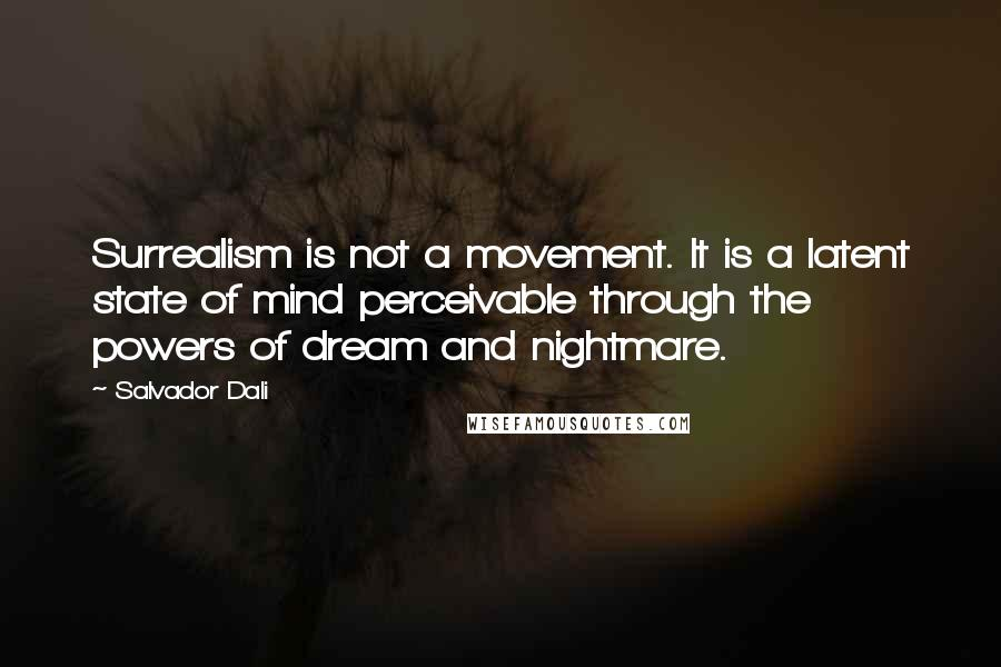 Salvador Dali quotes: Surrealism is not a movement. It is a latent state of mind perceivable through the powers of dream and nightmare.