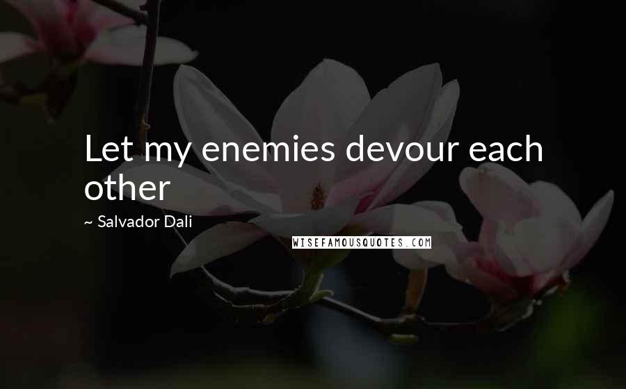 Salvador Dali quotes: Let my enemies devour each other