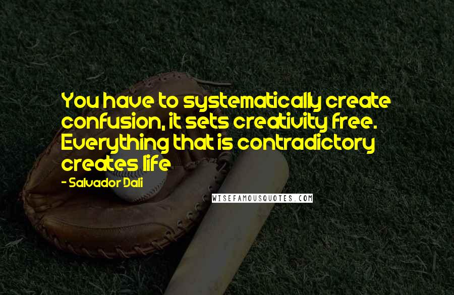 Salvador Dali quotes: You have to systematically create confusion, it sets creativity free. Everything that is contradictory creates life