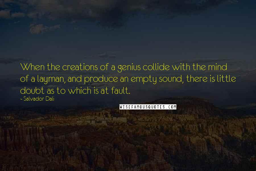 Salvador Dali quotes: When the creations of a genius collide with the mind of a layman, and produce an empty sound, there is little doubt as to which is at fault.