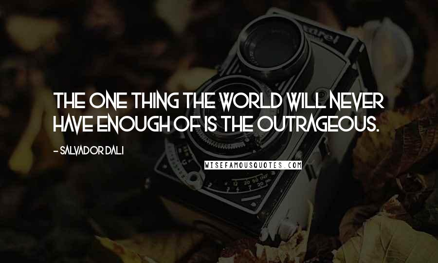 Salvador Dali quotes: The one thing the world will never have enough of is the outrageous.
